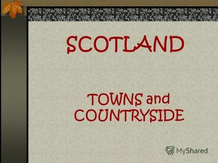 SCOTLAND TOWNS and COUNTRYSIDE Scotland is a part of the UK.
