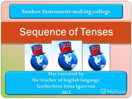 Sequence of Tenses Tambov Instrument-making college Has executed by the teacher of English language Gorbacheva Irina Igorevna 2012.
