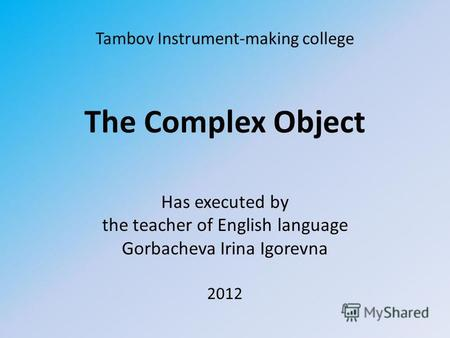 Tambov Instrument-making college The Complex Object Has executed by the teacher of English language Gorbacheva Irina Igorevna 2012.