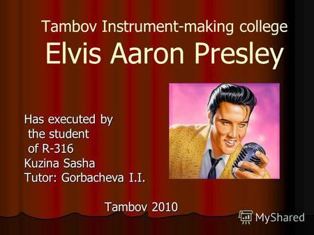Tambov Instrument-making college Elvis Aaron Presley Has executed by the student the student of R-316 of R-316 Kuzina Sasha Tutor: Gorbacheva I.I. Tambov.