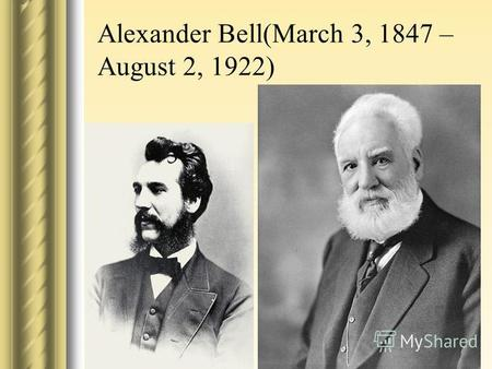 Alexander Bell(March 3, 1847 – August 2, 1922). Alexander Graham Bell was an eminent scientist, inventor, engineer and innovator who is credited with.