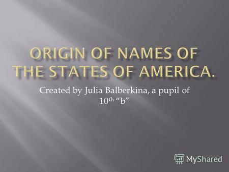 Created by Julia Balberkina, a pupil of 10 th b. 50 U.S. states have borrowed their names from many languages. Of the 50 states, 11 were named in honor.