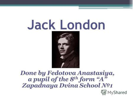 Jack London Done by Fedotova Anastasiya, a pupil of the 8 th form A Zapadnaya Dvina School 1.