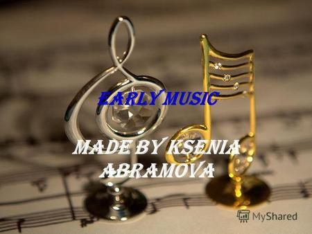 Early Music Made by Ksenia Abramova. The first purposefully composed music appeared in Medieval Europe and the art of composition has been developing.