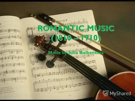 ROMANTIC MUSIC (1810 – 1910) Made by Julia Balberkina.