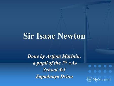 Sir Isaac Newton Done by Artjom Marinin, a pupil of the 7 th «A» a pupil of the 7 th «A» School 1 Zapadnaya Dvina.