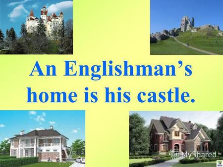 An Englishmans home is his castle.. WHAT IS HOME? Ones home is considered to be a safe and comfortable place which others only enter by invitation. (Longman.