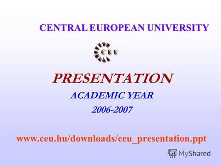 PRESENTATION ACADEMIC YEAR 2006-2007 www.ceu.hu/downloads/ceu presentation.ppt CENTRAL EUROPEAN UNIVERSITY.