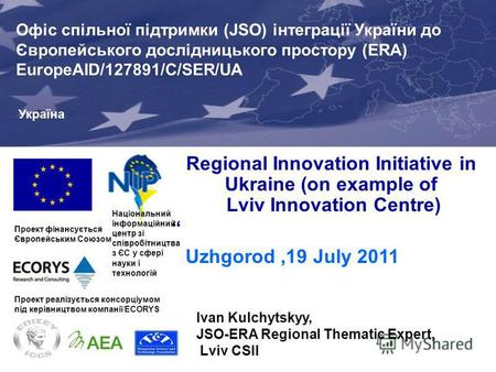 Regional Innovation Initiative in Ukraine (on example of Lviv Innovation Centre) Uzhgorod,19 July 2011 Проект фінансується Європейським Союзом Joint Support.