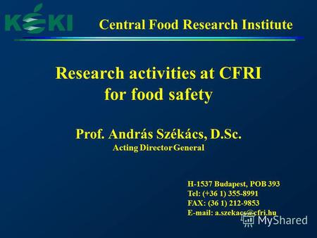 Central Food Research Institute Research activities at CFRI for food safety Prof. András Székács, D.Sc. Acting Director General H-1537 Budapest, POB 393.