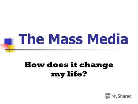 The Mass Media How does it change my life?. Food for thought: I find Television very educational. Every time someone switches it on I go into another.