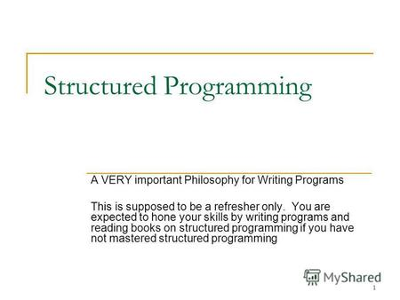 1 Structured Programming A VERY important Philosophy for Writing Programs This is supposed to be a refresher only. You are expected to hone your skills.
