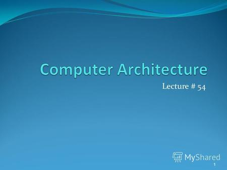 Lecture # 54 1. Computer Architecture Computer Architecture = ISA + MO ISA stands for instruction set architecture is a logical view of computer system.