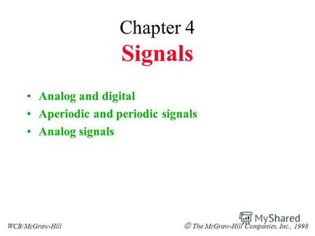 Chapter 4 Signals Analog and digital Aperiodic and periodic signals Analog signals WCB/McGraw-Hill The McGraw-Hill Companies, Inc., 1998.