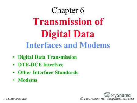 Chapter 6 Transmission of Digital Data Interfaces and Modems Digital Data Transmission DTE-DCE Interface Other Interface Standards Modems WCB/McGraw-Hill.