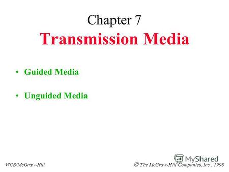 Chapter 7 Transmission Media Guided Media Unguided Media WCB/McGraw-Hill The McGraw-Hill Companies, Inc., 1998.