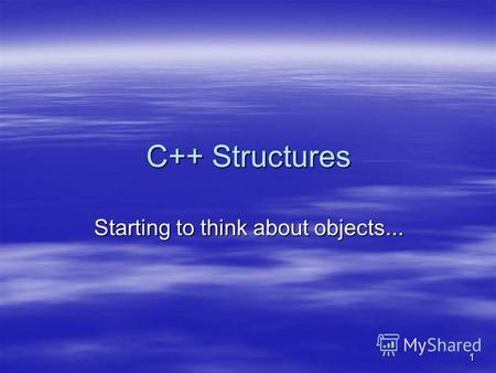 1 C++ Structures Starting to think about objects...