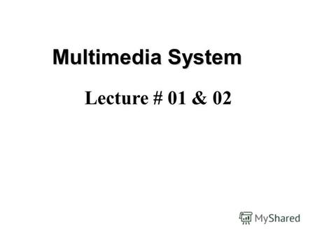 Multimedia System Lecture # 01 & 02. Course Contents MULTIMEDIA –Introduction –Role of Multimedia in IT –Multimedia Terms –Text –Sound –Images –Graphics.