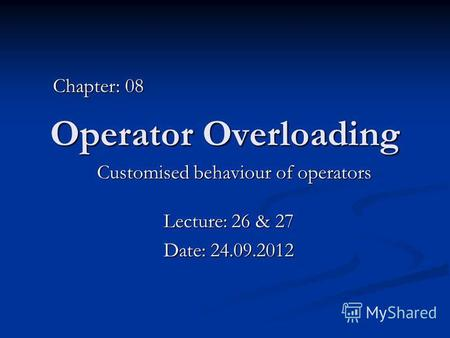 Operator Overloading Customised behaviour of operators Chapter: 08 Lecture: 26 & 27 Date: 24.09.2012.