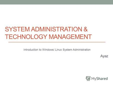 SYSTEM ADMINISTRATION & TECHNOLOGY MANAGEMENT Introduction to Windows/.Linux System Administration Ayaz.