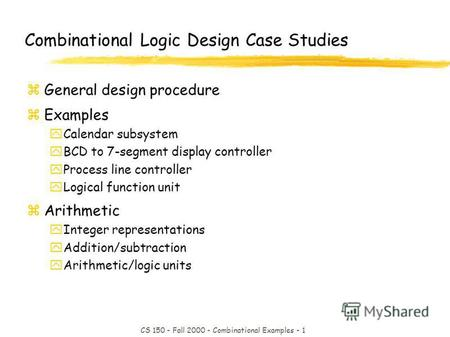 CS 150 - Fall 2000 - Combinational Examples - 1 Combinational Logic Design Case Studies zGeneral design procedure zExamples yCalendar subsystem yBCD to.