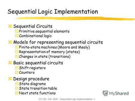 CS 150 - Fall 2000 - Sequential Logic Implementation - 1 Sequential Logic Implementation zSequential Circuits yPrimitive sequential elements yCombinational.