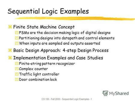 CS 150 - Fall 2000 - Sequential Logic Examples - 1 Sequential Logic Examples zFinite State Machine Concept yFSMs are the decision making logic of digital.