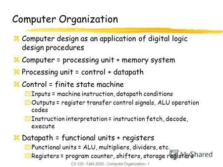 CS 150 - Fakk 2000 - Computer Organization - 1 Computer Organization zComputer design as an application of digital logic design procedures zComputer =