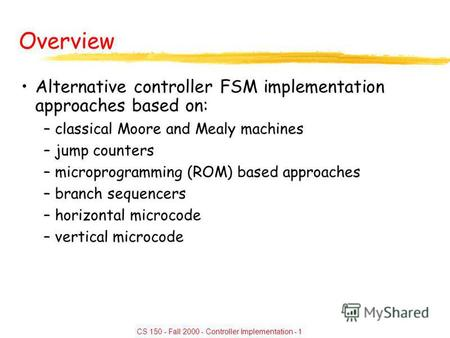 CS 150 - Fall 2000 - Controller Implementation - 1 Overview Alternative controller FSM implementation approaches based on: –classical Moore and Mealy machines.