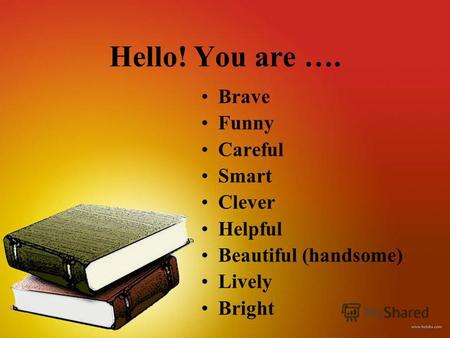 Hello! You are …. Brave Funny Careful Smart Clever Helpful Beautiful (handsome) Lively Bright.