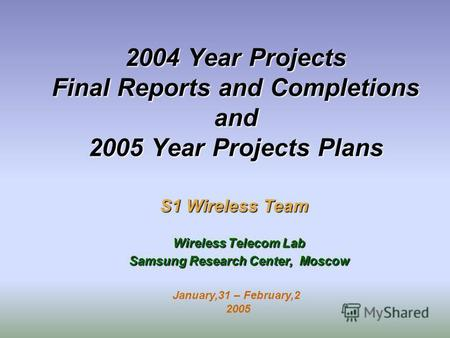 2004 Year Projects Final Reports and Completions and 2005 Year Projects Plans S1 Wireless Team Wireless Telecom Lab Samsung Research Center, Moscow January,31.