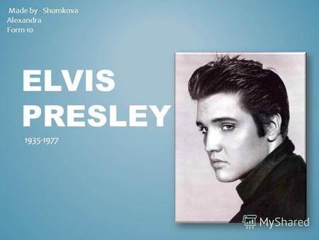 ELVIS PRЕSLEY 1935-1977 Made by Shumkova Alexandra Form 10.
