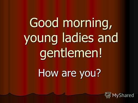 Good morning, young ladies and gentlemen! How are you?