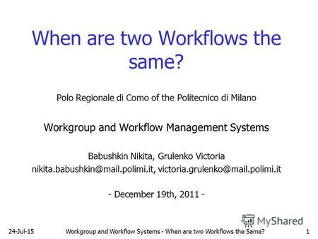 24-Jul-15Workgroup and Workflow Systems - When are two Workflows the Same?1 When are two Workflows the same? Polo Regionale di Como of the Politecnico.