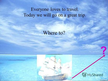 Холманских О.В. МОАУ СОШ 8 Everyone loves to travel. Today we will go on a great trip. Where to? ?