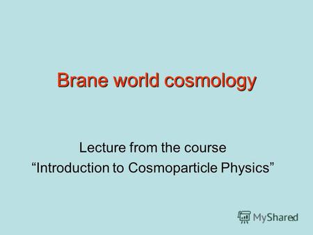 1 Brane world cosmology Lecture from the course Introduction to Cosmoparticle Physics.