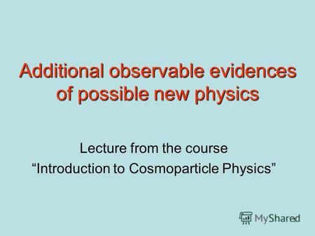 1 Additional observable evidences of possible new physics Lecture from the course Introduction to Cosmoparticle Physics.