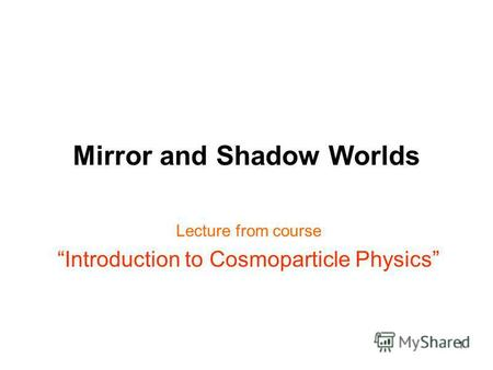 1 Mirror and Shadow Worlds Lecture from course Introduction to Cosmoparticle Physics.