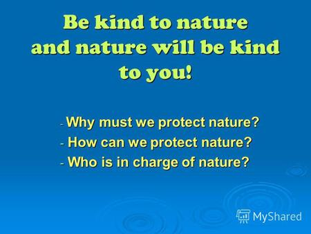 Be kind to nature and nature will be kind to you! - Why must we protect nature? - How can we protect nature? - Who is in charge of nature?