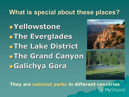 What is special about these places? Yellowstone Yellowstone The Everglades The Everglades The Lake District The Lake District The Grand Canyon The Grand.