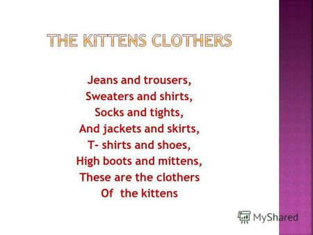 Jeans and trousers, Sweaters and shirts, Socks and tights, And jackets and skirts, T- shirts and shoes, High boots and mittens, These are the clothers.