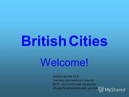 British Cities Welcome! Овсянникова М.В. Учитель английского языка МОУ «Антонятская основная общеобразовательная школа»