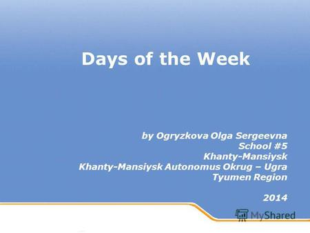 Powerpoint Templates Page 1 Powerpoint Templates Days of the Week by Ogryzkova Olga Sergeevna School #5 Khanty-Mansiysk Khanty-Mansiysk Autonomus Okrug.