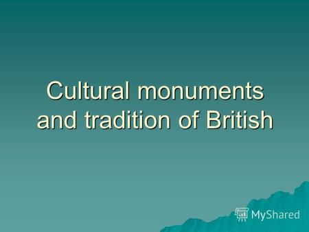 Cultural monuments and tradition of British. Artistic and Cultural Life in Britain Artistic and Cultural Life in Britain The Saxon King Alfred encouraged.
