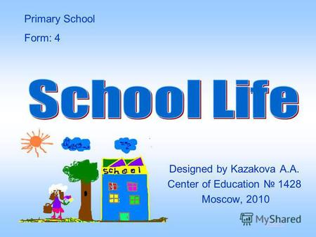 Designed by Kazakova A.A. Center of Education 1428 Moscow, 2010 Primary School Form: 4 start.