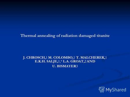 Thermal annealing of radiation damaged titanite J. CHROSCH,1 M. COLOMBO,1 T. MALCHEREK,1 E.K.H. SALJE,1,* L.A. GROAT,2 AND U. BISMAYER3.