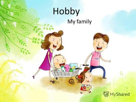 Hobby My family. Hobby is a thing you like doing Hobby can be different.
