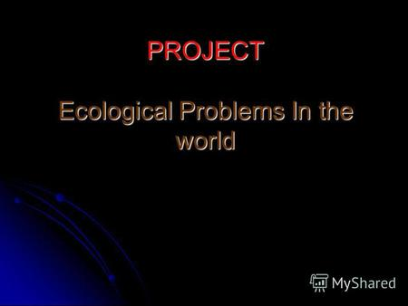 PROJECT Ecological Problems In the world. I. Introduction The theme of our report is Global ecological problems. We would like to tell you about the most.