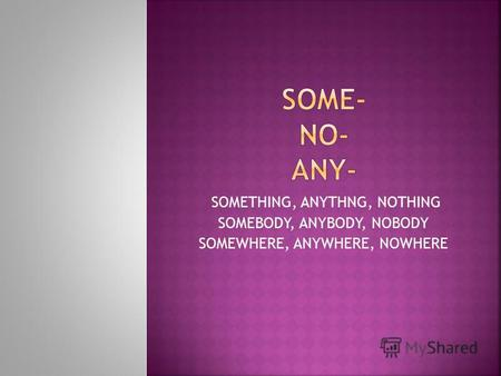 SOMETHING, ANYTHNG, NOTHING SOMEBODY, ANYBODY, NOBODY SOMEWHERE, ANYWHERE, NOWHERE.