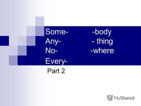 Some- -body Any- - thing No- -where Every- Part 2.